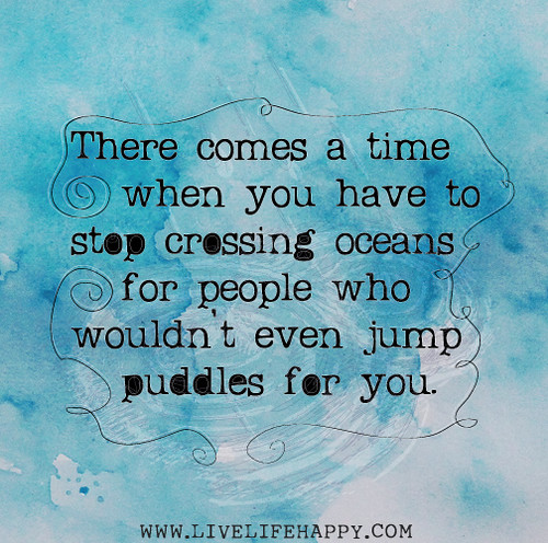 There comes a time when you have to stop crossing oceans for people who wouldn't even jump puddles for you. | by deeplifequotes