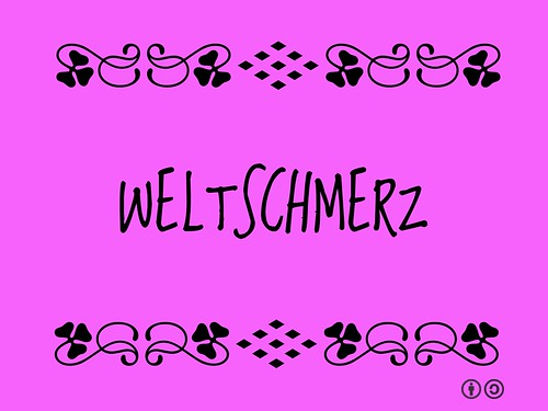 Weltschmerz = a feeling of melancholy and world-weariness