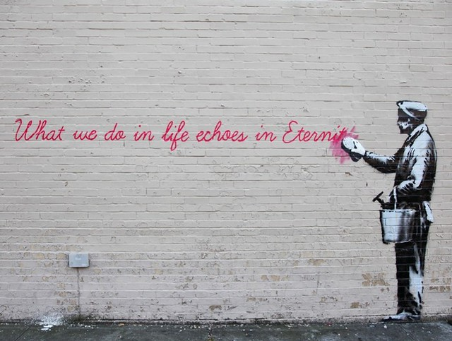 What we do in life echoes in eternity - Banksy © Banksy.co.uk