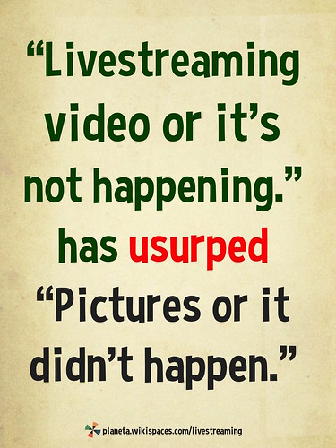 """Livestreaming video or it's not happening"" has usurped ""Pictures or it didn't happen."""