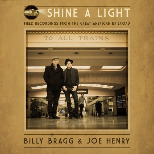 Billy Bragg And Joe Henry - Shine A Light Field Recordings From The Great American Railroad